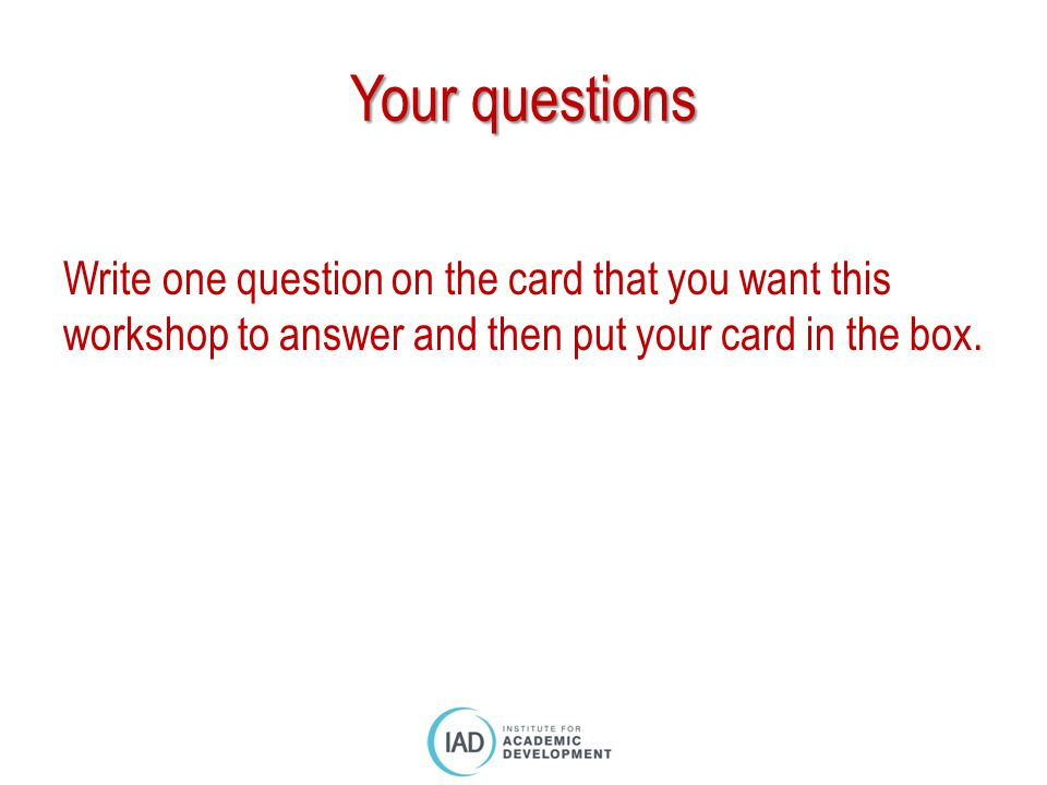 Your questions Write one question on the card that you want this workshop to answer and then put your card in the box.