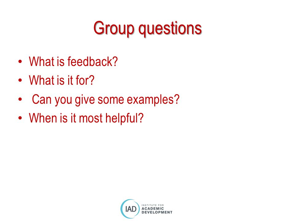 Group questions What is feedback? What is it for? Can you give some examples? When is it most helpful?