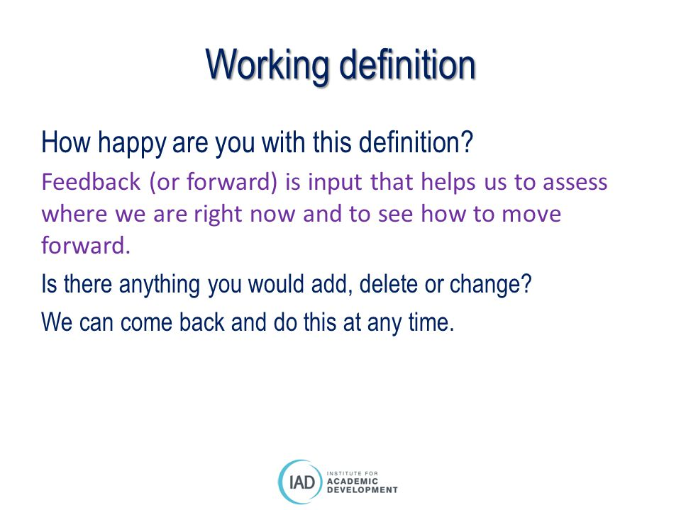 Working definition How happy are you with this definition? Feedback (or forward) is input that helps us to assess where we are right now and to see ho