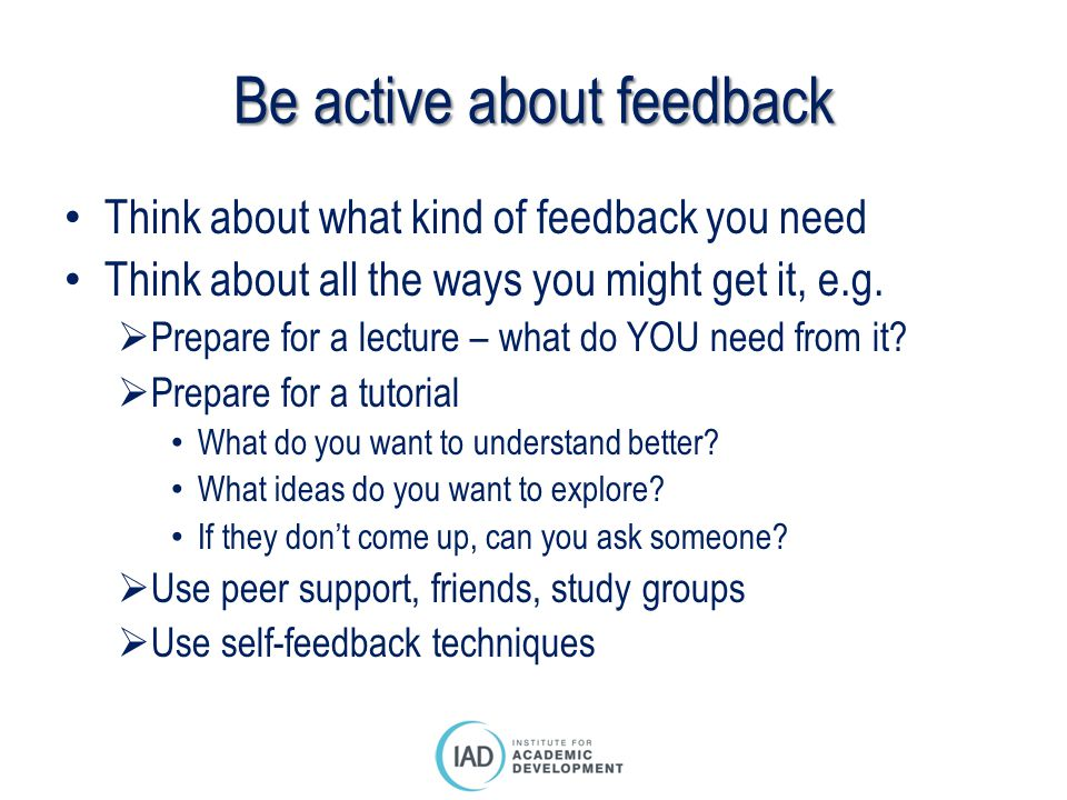 Be active about feedback Think about what kind of feedback you need Think about all the ways you might get it, e.g.