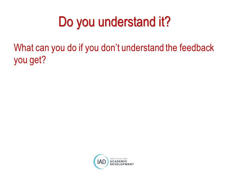 Do you understand it? What can you do if you dont understand the feedback you get?