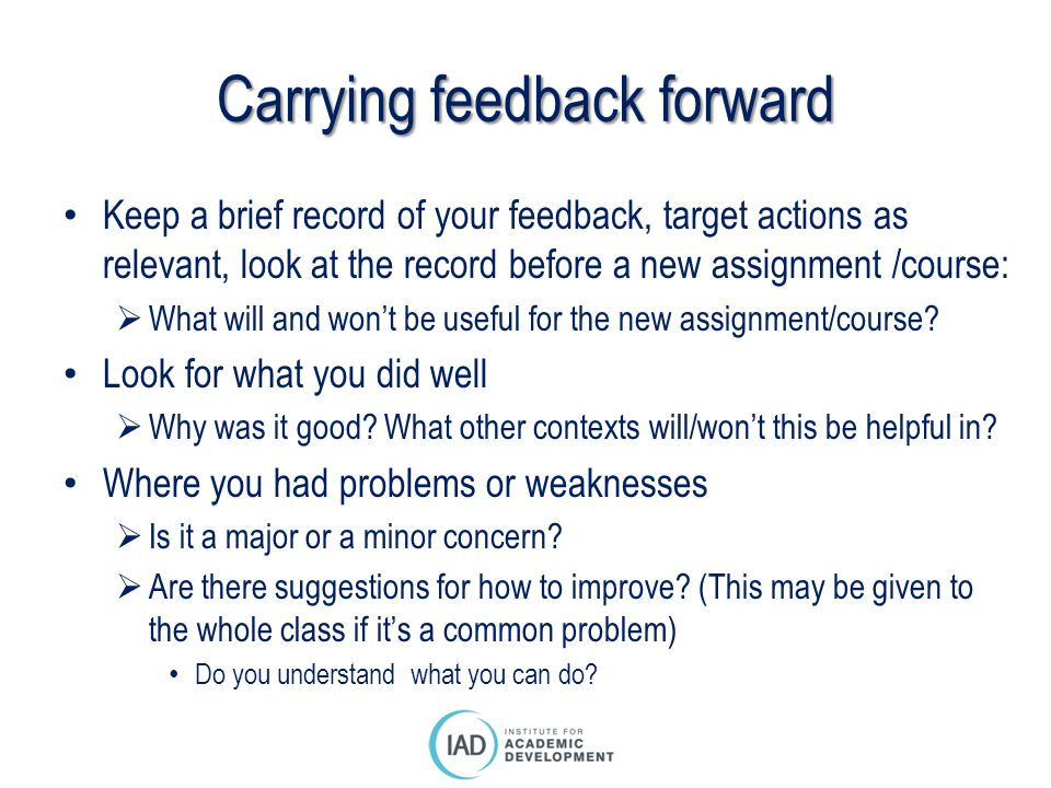 Carrying feedback forward Keep a brief record of your feedback, target actions as relevant, look at the record before a new assignment /course: What will and wont be useful for the new assignment/course.