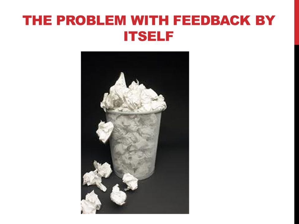 THE PROBLEM WITH FEEDBACK BY ITSELF