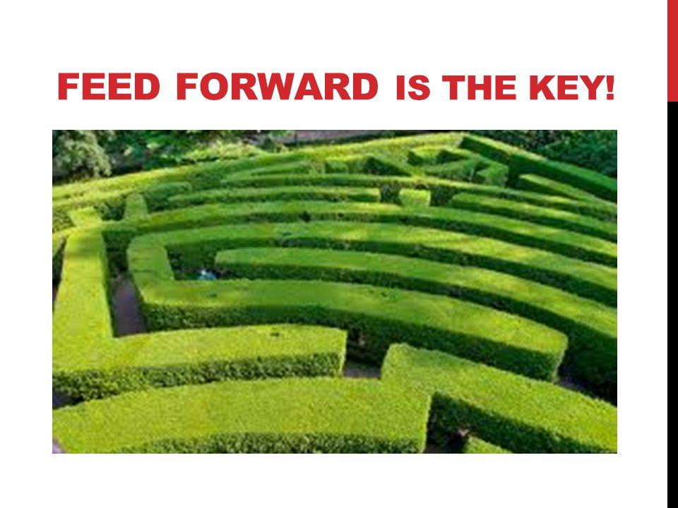 FEED FORWARD IS THE KEY!