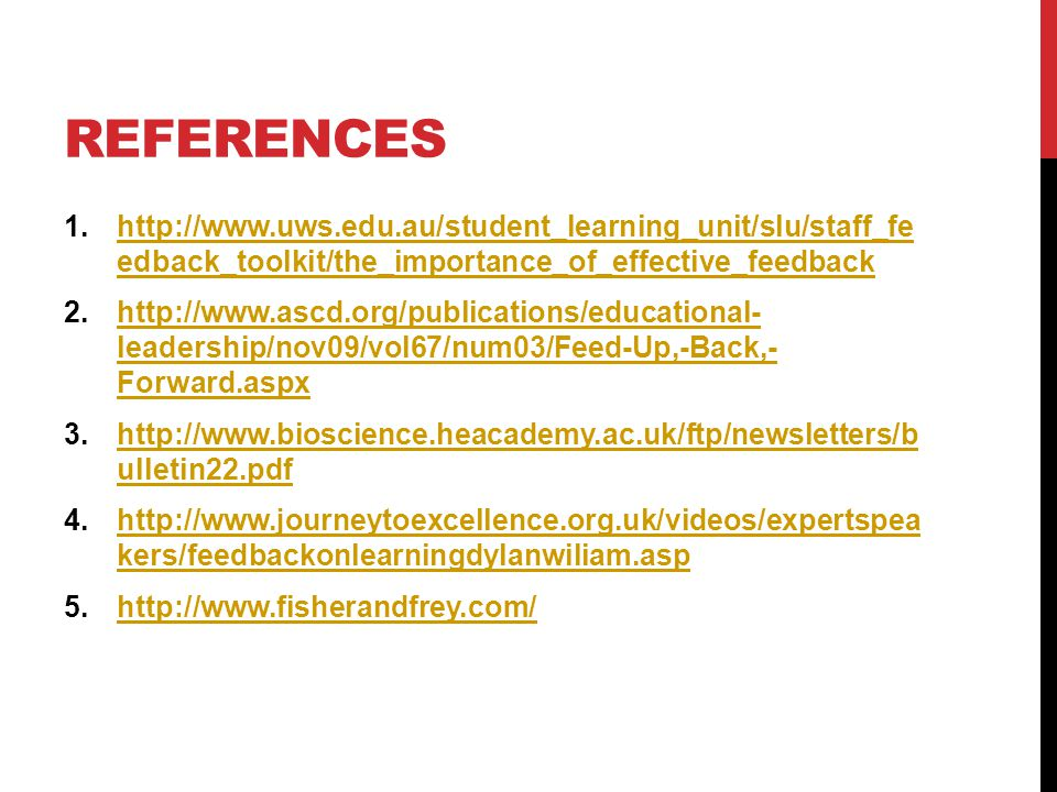 REFERENCES 1.http://www.uws.edu.au/student_learning_unit/slu/staff_fe edback_toolkit/the_importance_of_effective_feedbackhttp://www.uws.edu.au/student_learning_unit/slu/staff_fe edback_toolkit/the_importance_of_effective_feedback 2.http://www.ascd.org/publications/educational- leadership/nov09/vol67/num03/Feed-Up,-Back,- Forward.aspxhttp://www.ascd.org/publications/educational- leadership/nov09/vol67/num03/Feed-Up,-Back,- Forward.aspx 3.http://www.bioscience.heacademy.ac.uk/ftp/newsletters/b ulletin22.pdfhttp://www.bioscience.heacademy.ac.uk/ftp/newsletters/b ulletin22.pdf 4.http://www.journeytoexcellence.org.uk/videos/expertspea kers/feedbackonlearningdylanwiliam.asphttp://www.journeytoexcellence.org.uk/videos/expertspea kers/feedbackonlearningdylanwiliam.asp 5.http://www.fisherandfrey.com/http://www.fisherandfrey.com/