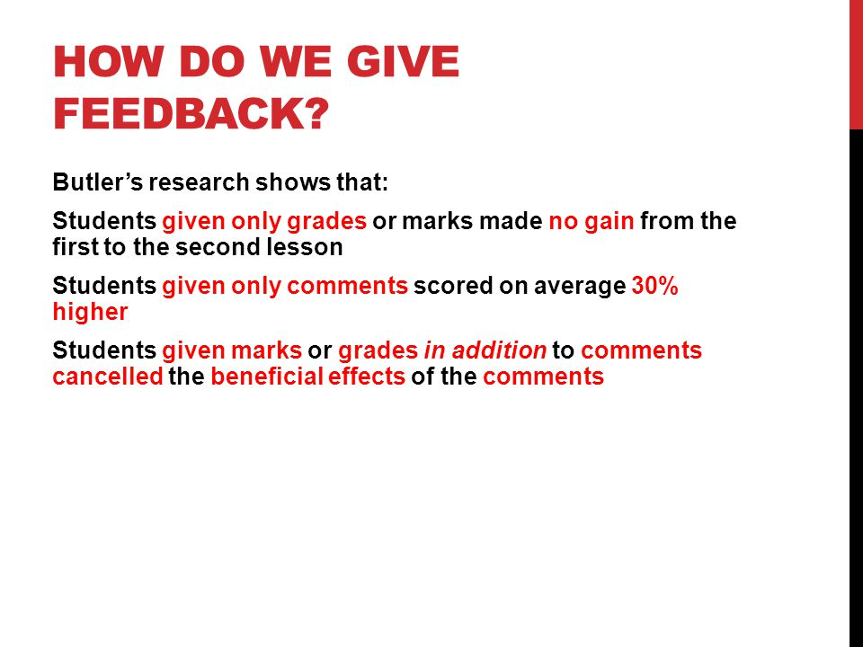 HOW DO WE GIVE FEEDBACK? Butlers research shows that: Students given only grades or marks made no gain from the first to the second lesson Students gi