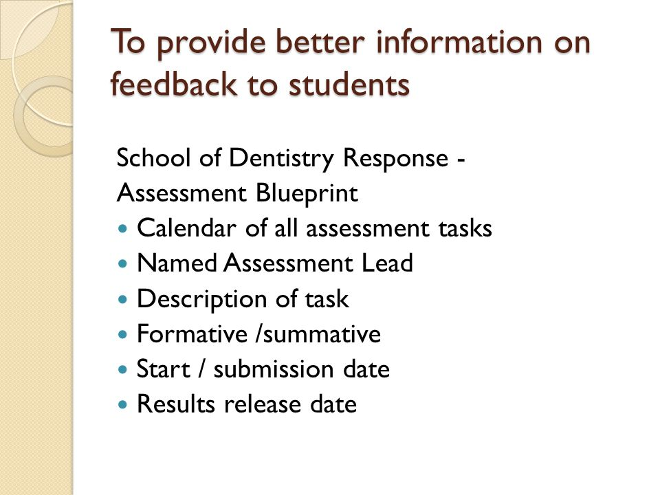 To provide better information on feedback to students School of Dentistry Response - Assessment Blueprint Calendar of all assessment tasks Named Assessment Lead Description of task Formative /summative Start / submission date Results release date