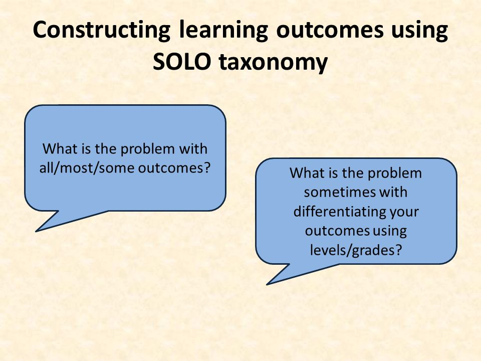 Constructing learning outcomes using SOLO taxonomy What is the problem with all/most/some outcomes? What is the problem sometimes with differentiating