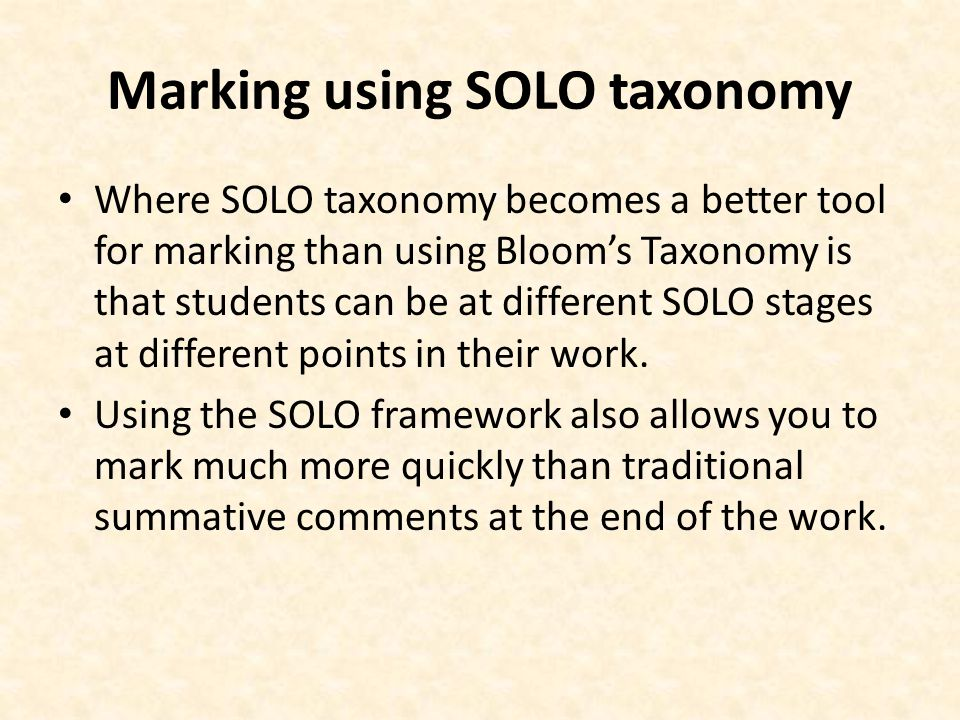 Marking using SOLO taxonomy Where SOLO taxonomy becomes a better tool for marking than using Blooms Taxonomy is that students can be at different SOLO