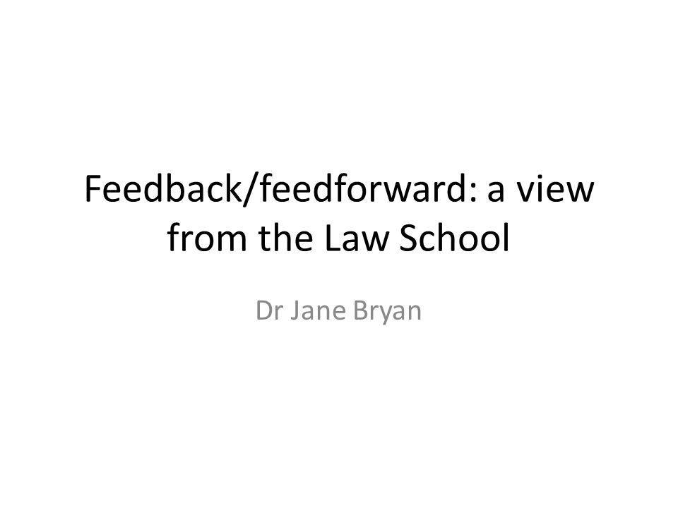 Feedback/feedforward: a view from the Law School Dr Jane Bryan