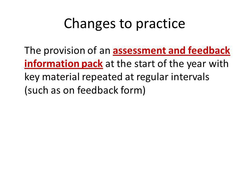 Changes to practice The provision of an assessment and feedback information pack at the start of the year with key material repeated at regular intervals (such as on feedback form)