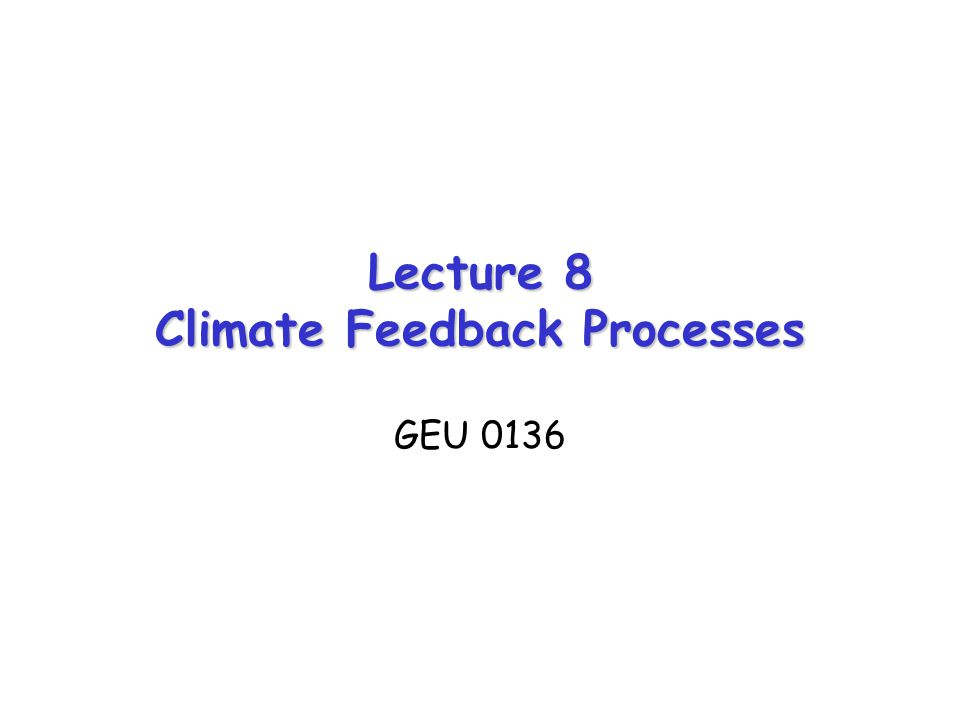 Lecture 8 Climate Feedback Processes GEU 0136