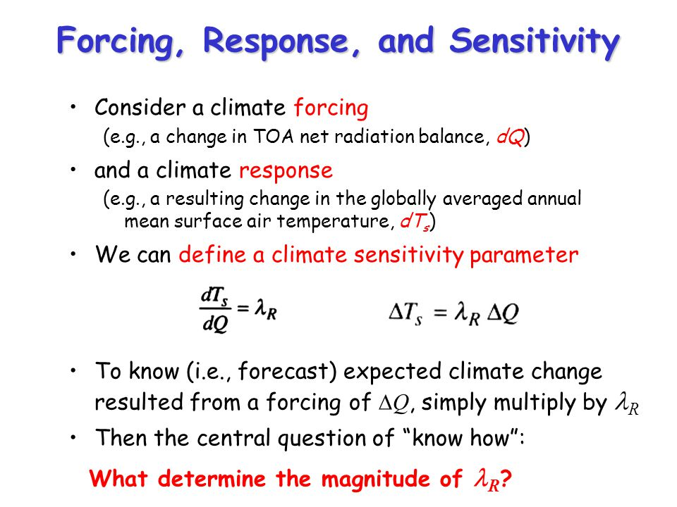 Forcing, Response, and Sensitivity Consider a climate forcing (e.g., a change in TOA net radiation balance, dQ) and a climate response (e.g., a resulting change in the globally averaged annual mean surface air temperature, dT s ) We can define a climate sensitivity parameter To know (i.e., forecast) expected climate change resulted from a forcing of Q, simply multiply by R Then the central question of know how: What determine the magnitude of R