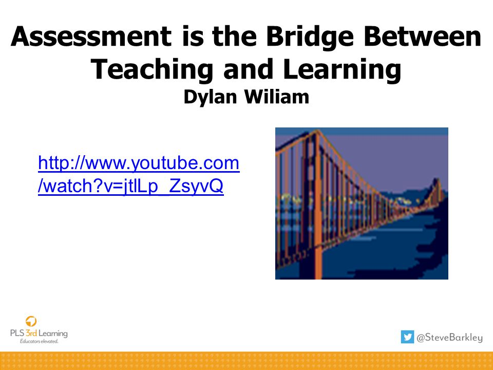 Assessment is the Bridge Between Teaching and Learning Dylan Wiliam http://www.youtube.com /watch?v=jtlLp_ZsyvQ