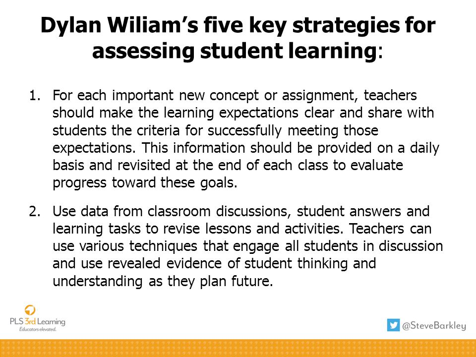Dylan Wiliams five key strategies for assessing student learning: 1.For each important new concept or assignment, teachers should make the learning expectations clear and share with students the criteria for successfully meeting those expectations.