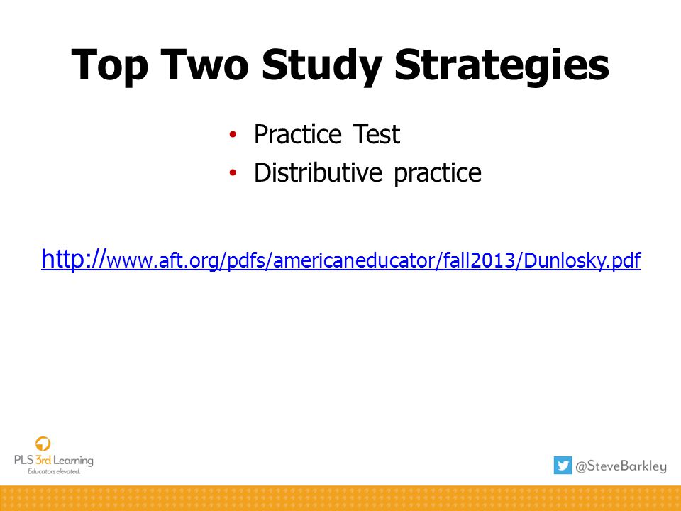 Top Two Study Strategies Practice Test Distributive practice http:// www.aft.org/pdfs/americaneducator/fall2013/Dunlosky.pdf
