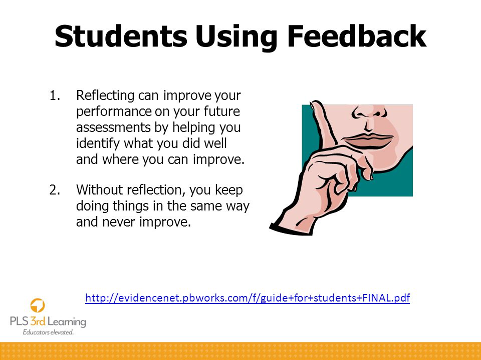 Students Using Feedback 1.Reflecting can improve your performance on your future assessments by helping you identify what you did well and where you c