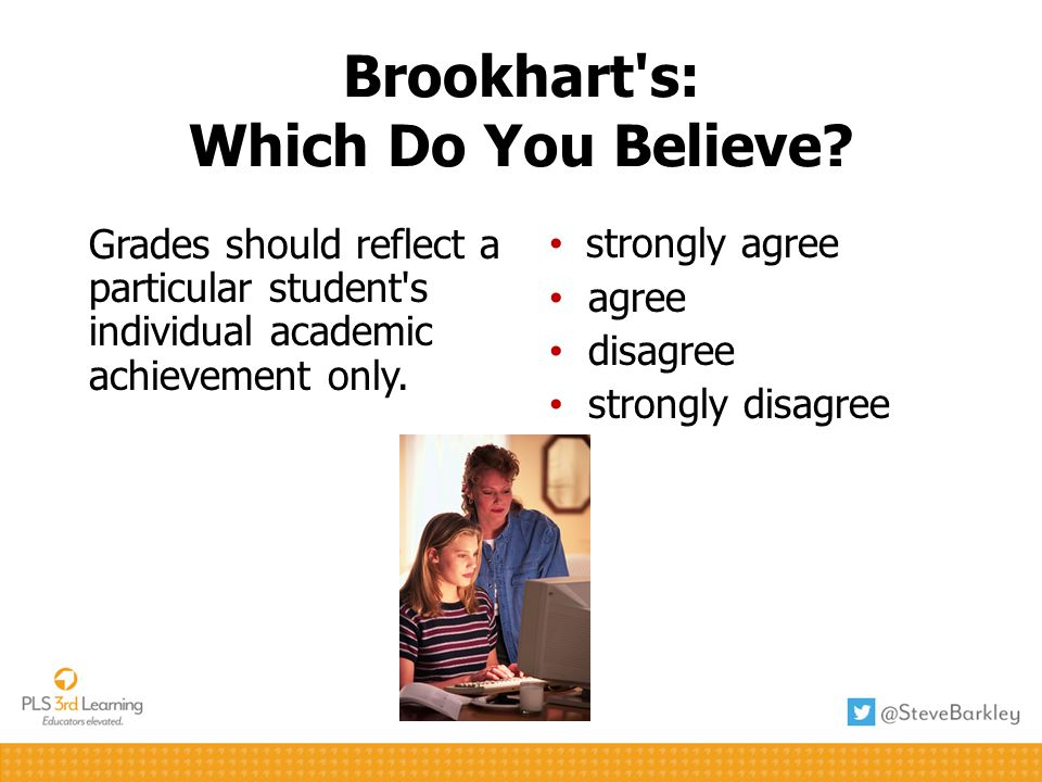 Brookhart's: Which Do You Believe? Grades should reflect a particular student's individual academic achievement only. strongly agree agree disagree st