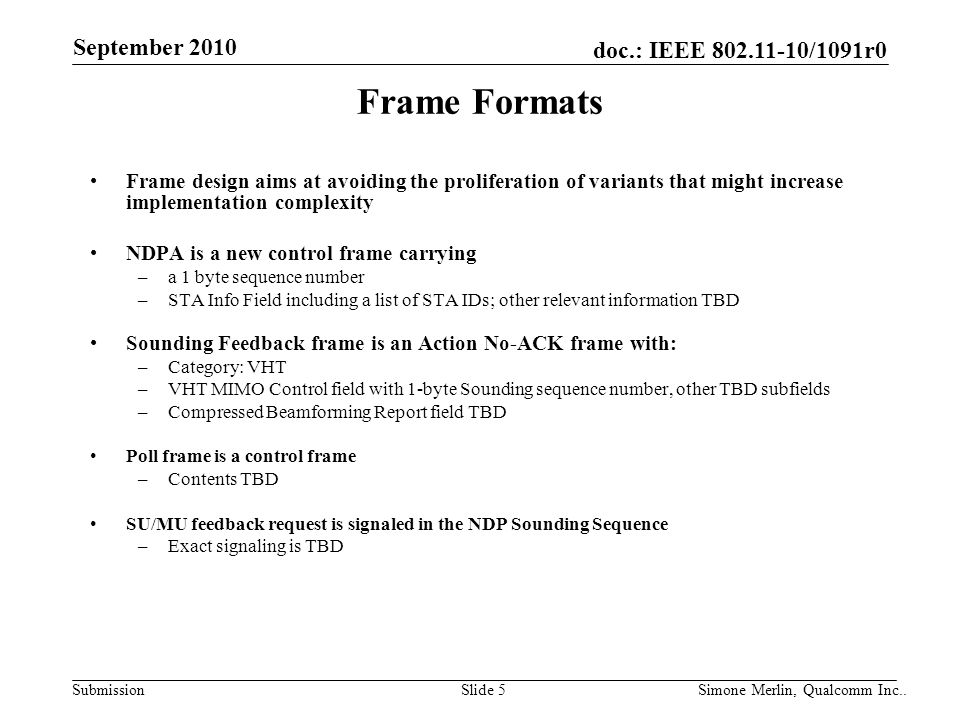 SubmissionSlide 5 Simone Merlin, Qualcomm Inc.. doc.: IEEE 802.11-10/1091r0 September 2010 Frame Formats Frame design aims at avoiding the proliferati