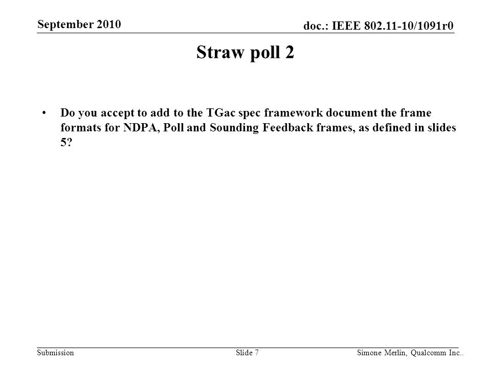 SubmissionSlide 7 Simone Merlin, Qualcomm Inc.. doc.: IEEE 802.11-10/1091r0 September 2010 Straw poll 2 Do you accept to add to the TGac spec framewor
