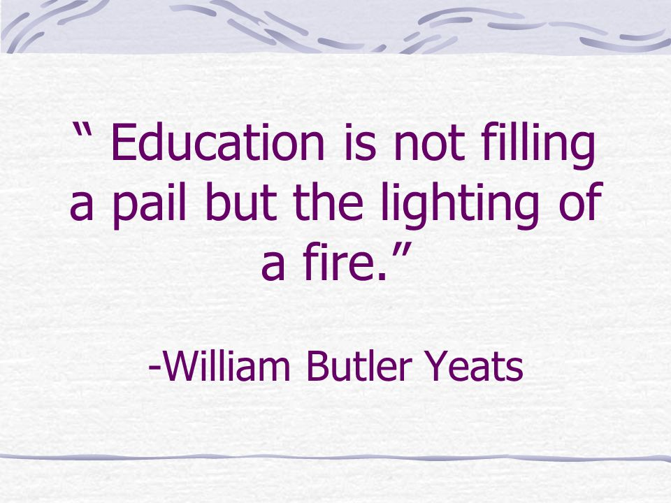Education is not filling a pail but the lighting of a fire. -William Butler Yeats