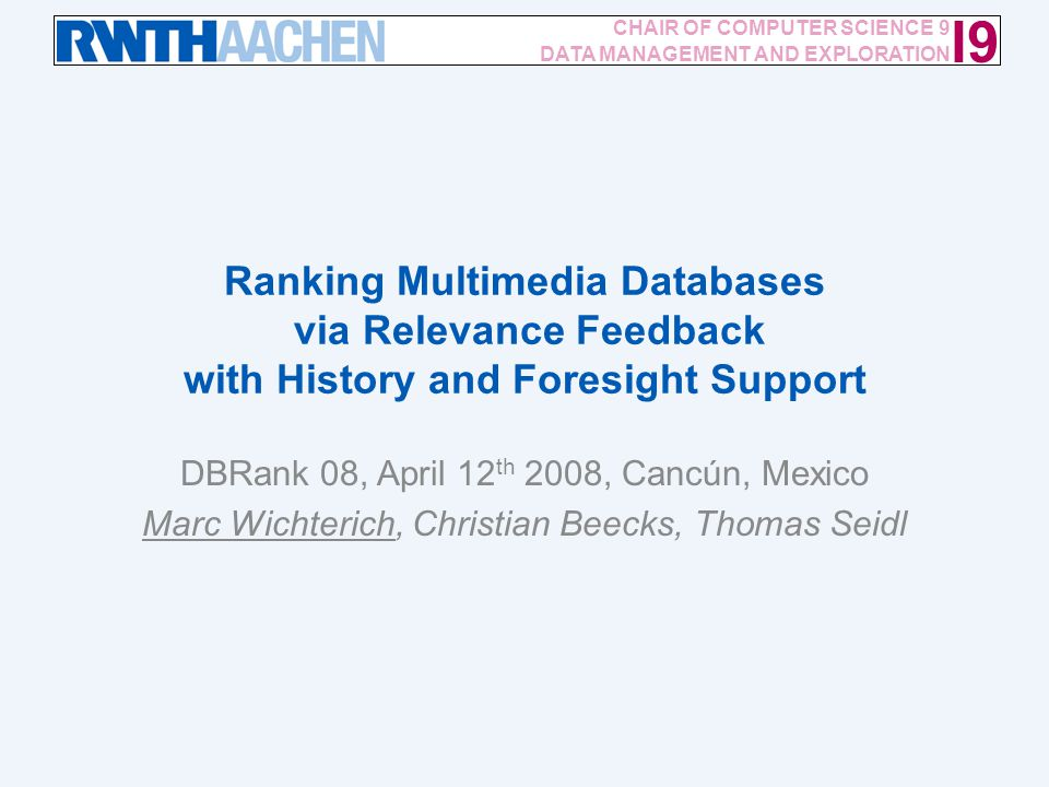 Ranking Multimedia Databases via Relevance Feedback with History and Foresight Support / 12 I9 CHAIR OF COMPUTER SCIENCE 9 DATA MANAGEMENT AND EXPLORATION Ranking Multimedia Databases via Relevance Feedback with History and Foresight Support DBRank 08, April 12 th 2008, Cancún, Mexico Marc Wichterich, Christian Beecks, Thomas Seidl