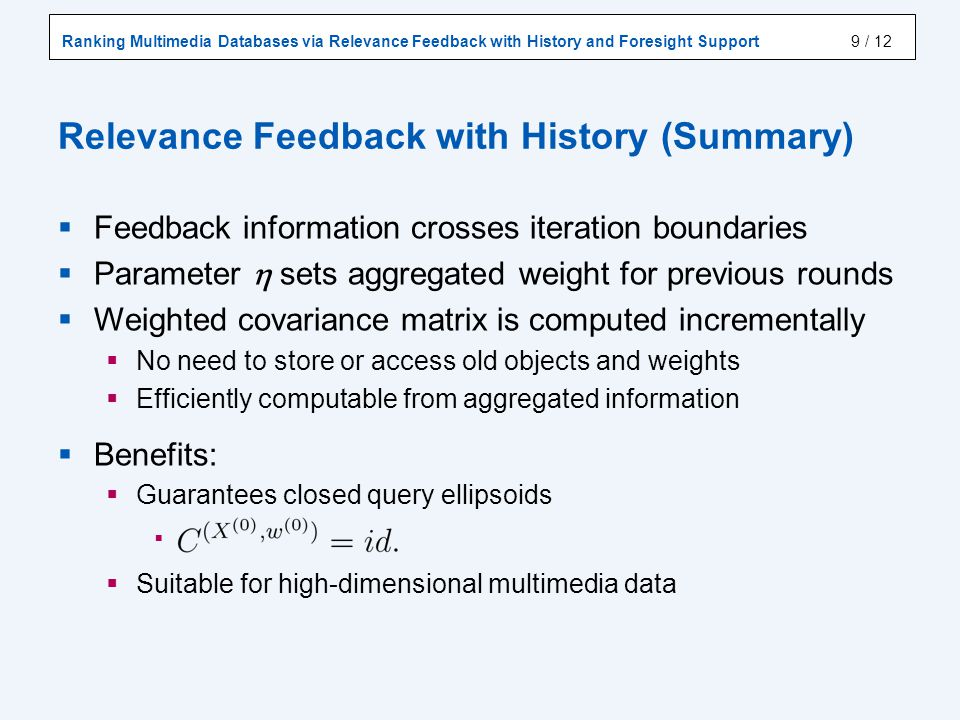 Ranking Multimedia Databases via Relevance Feedback with History and Foresight Support / 12 Relevance Feedback with History (Summary) Feedback information crosses iteration boundaries Parameter sets aggregated weight for previous rounds Weighted covariance matrix is computed incrementally No need to store or access old objects and weights Efficiently computable from aggregated information Benefits: Guarantees closed query ellipsoids Suitable for high-dimensional multimedia data 9