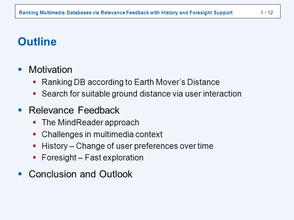 Ranking Multimedia Databases via Relevance Feedback with History and Foresight Support / 12 Outline Motivation Ranking DB according to Earth Movers Distance Search for suitable ground distance via user interaction Relevance Feedback The MindReader approach Challenges in multimedia context History – Change of user preferences over time Foresight – Fast exploration Conclusion and Outlook 1