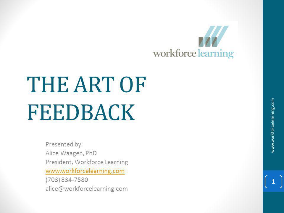 THE ART OF FEEDBACK Presented by: Alice Waagen, PhD President, Workforce Learning www.workforcelearning.com (703) 834-7580 alice@workforcelearning.com