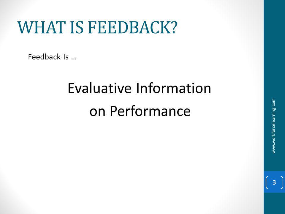WHAT IS FEEDBACK Feedback Is … Evaluative Information on Performance www.workforcelearning.com 3
