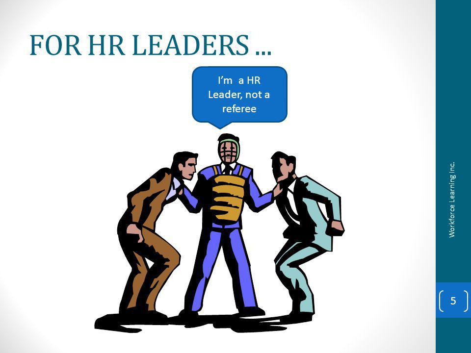FOR HR LEADERS... Im a HR Leader, not a referee 5 Workforce Learning Inc.