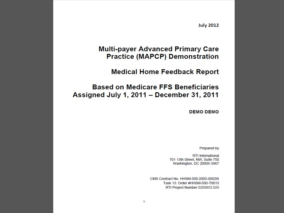 Practice Feedback Reports Background Produced by RTI (the CMS evaluation contractor) Reports produced initially for Vermont, Rhode Island and New York, (states with earliest MAPCP start dates) and then for states with later starts Comparison is to other MiPCT practices (not to the CMS control group) CMS advises that they have no plans to supply the analysis using the control group, but we are exploring for potential to construct using MiPCT resources Practices are grouped in two categories by HCC (a CMS risk score) – High acuity (HCC Score greater than.771 which is the median HCC value for assigned beneficiaries at practices) – Low acuity (HCC Score of.771 or lower)