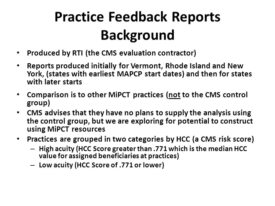 Practice Feedback Report Content Utilization - hospitalization rates (all cause and ACSCs), ED visit rates, % of ED visits that do not lead to a hospitalization Medicare expenditures - average Medicare expenditures per beneficiary (total and by type of service) Quality of care – Diabetes: LDL-C, HbA1c, retinal eye exams, nephropathy screening – Heart disease: total lipid panel