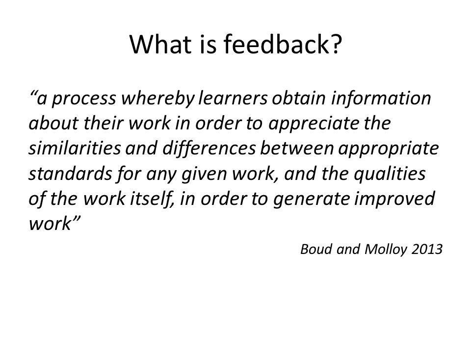 What is feedback? a process whereby learners obtain information about their work in order to appreciate the similarities and differences between appro