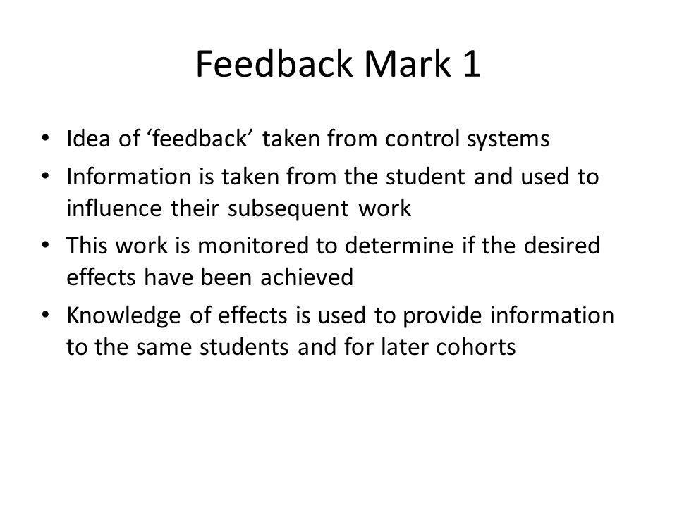 Feedback Mark 1 Idea of feedback taken from control systems Information is taken from the student and used to influence their subsequent work This work is monitored to determine if the desired effects have been achieved Knowledge of effects is used to provide information to the same students and for later cohorts