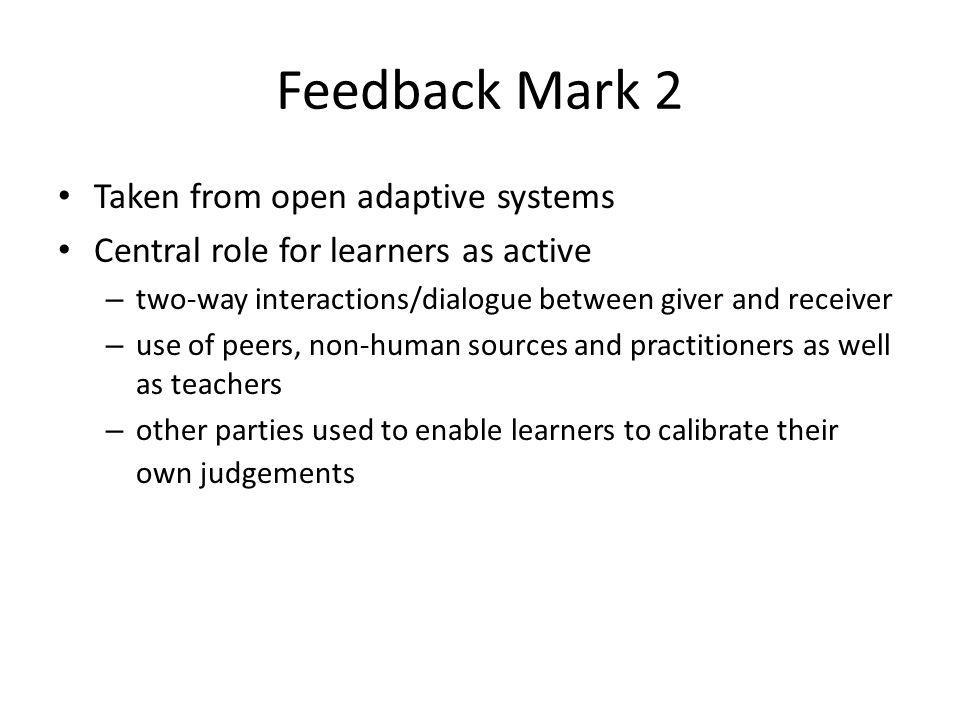 Feedback Mark 2 Taken from open adaptive systems Central role for learners as active – two-way interactions/dialogue between giver and receiver – use
