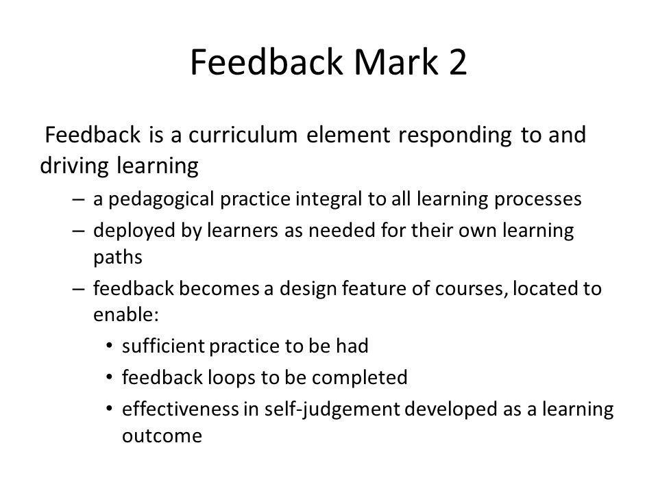 Feedback Mark 2 Feedback is a curriculum element responding to and driving learning – a pedagogical practice integral to all learning processes – depl