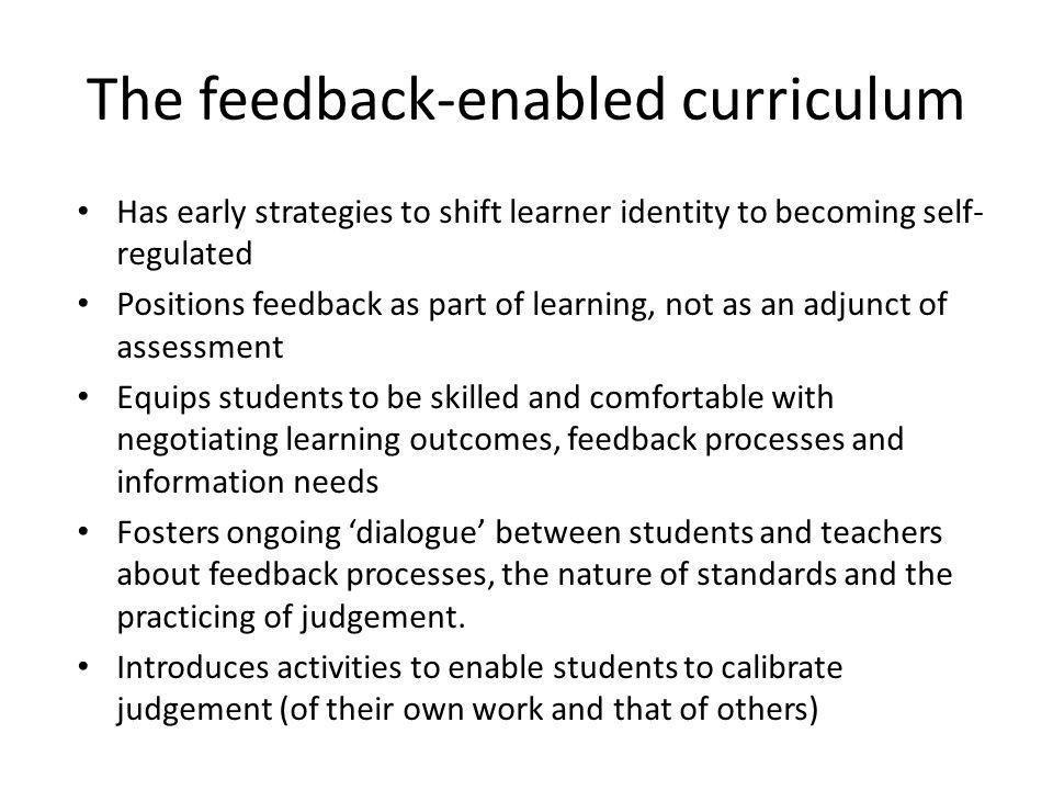 The feedback-enabled curriculum Has early strategies to shift learner identity to becoming self- regulated Positions feedback as part of learning, not as an adjunct of assessment Equips students to be skilled and comfortable with negotiating learning outcomes, feedback processes and information needs Fosters ongoing dialogue between students and teachers about feedback processes, the nature of standards and the practicing of judgement.