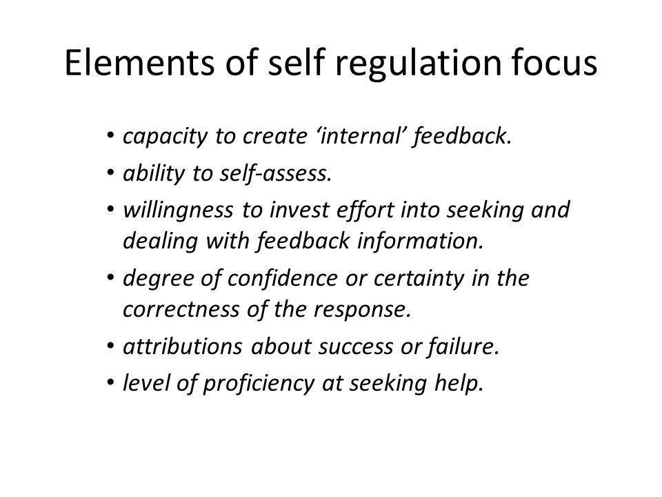 Elements of self regulation focus capacity to create internal feedback. ability to self-assess. willingness to invest effort into seeking and dealing