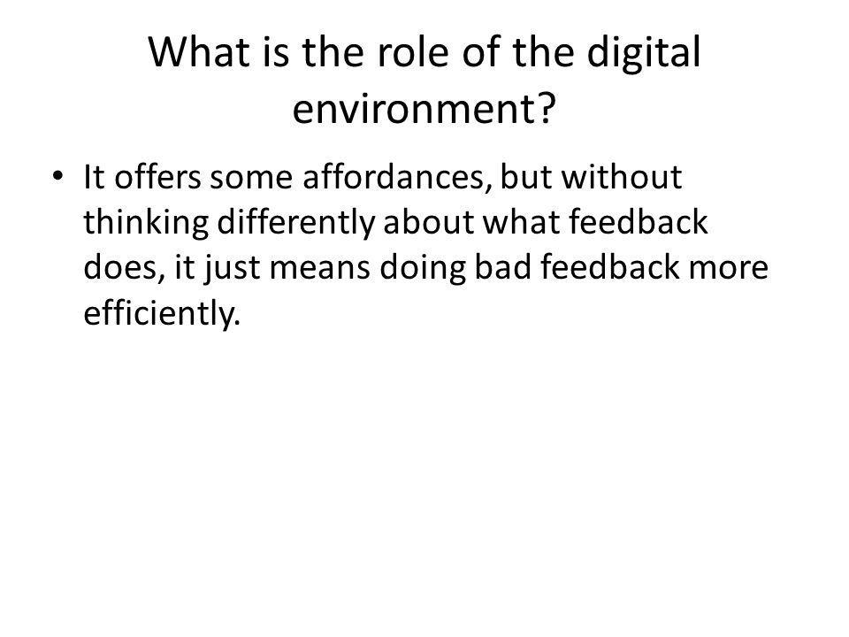 What is the role of the digital environment? It offers some affordances, but without thinking differently about what feedback does, it just means doin