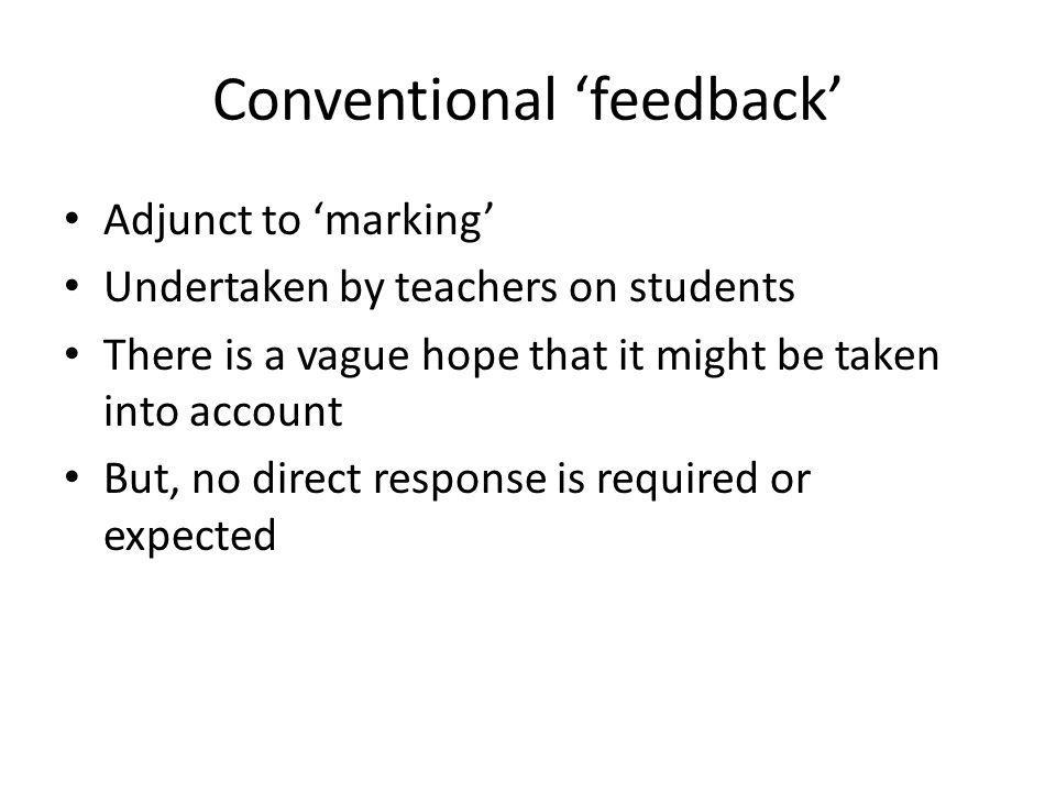 Conventional feedback Adjunct to marking Undertaken by teachers on students There is a vague hope that it might be taken into account But, no direct response is required or expected