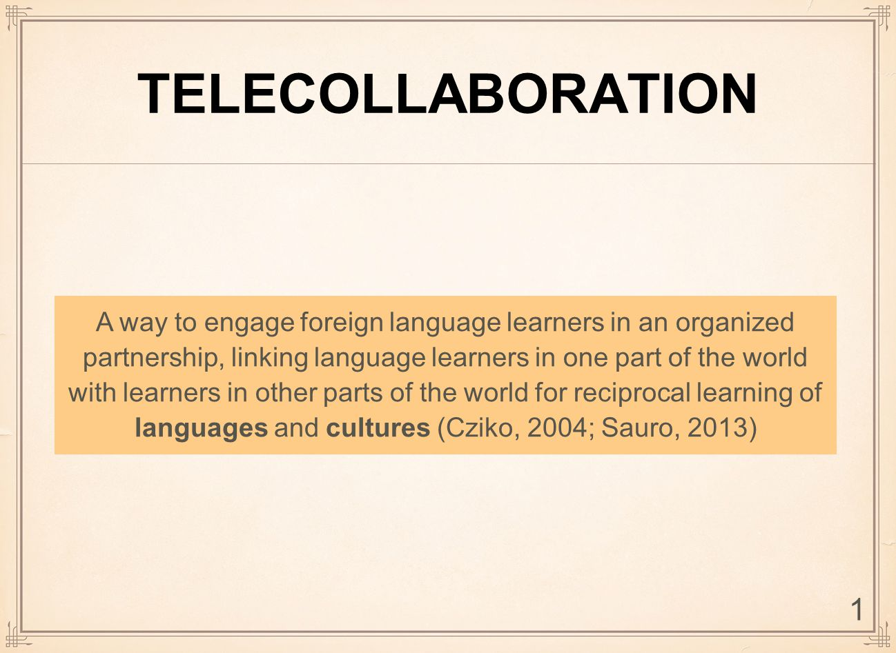 TELECOLLABORATION A way to engage foreign language learners in an organized partnership, linking language learners in one part of the world with learners in other parts of the world for reciprocal learning of languages and cultures (Cziko, 2004; Sauro, 2013) 1
