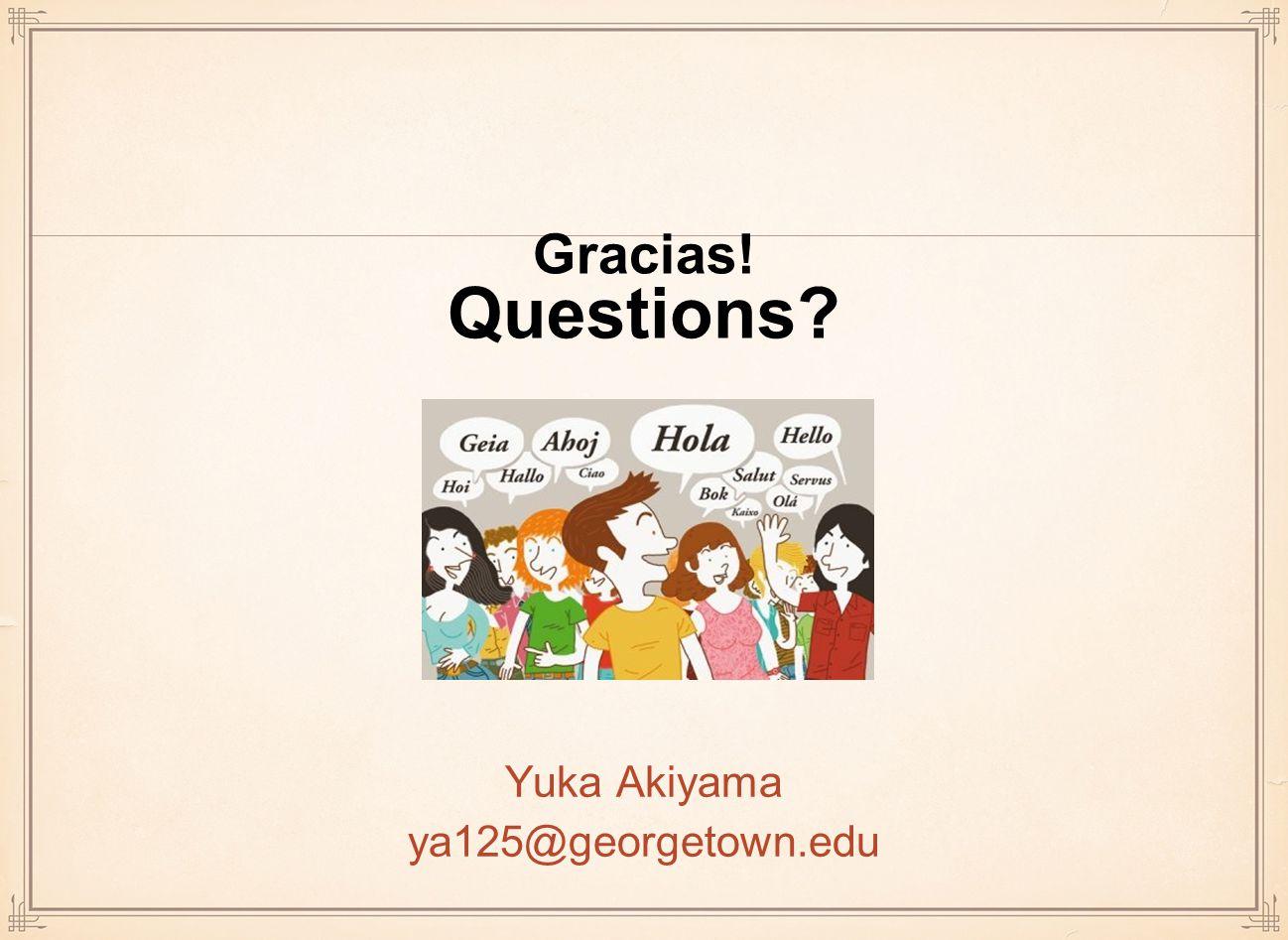 Gracias! Questions? Yuka Akiyama ya125@georgetown.edu