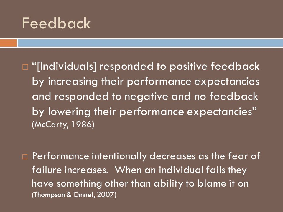 Feedback [Individuals] responded to positive feedback by increasing their performance expectancies and responded to negative and no feedback by loweri