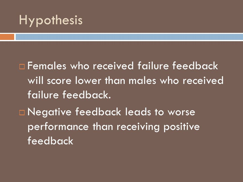 Hypothesis Females who received failure feedback will score lower than males who received failure feedback. Negative feedback leads to worse performan