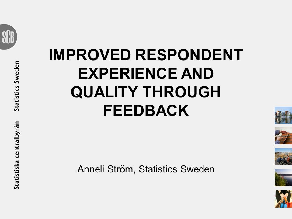 IMPROVED RESPONDENT EXPERIENCE AND QUALITY THROUGH FEEDBACK Anneli Ström, Statistics Sweden