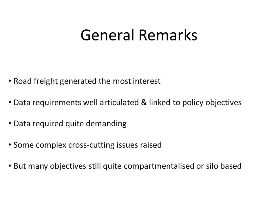 General Remarks Road freight generated the most interest Data requirements well articulated & linked to policy objectives Data required quite demandin