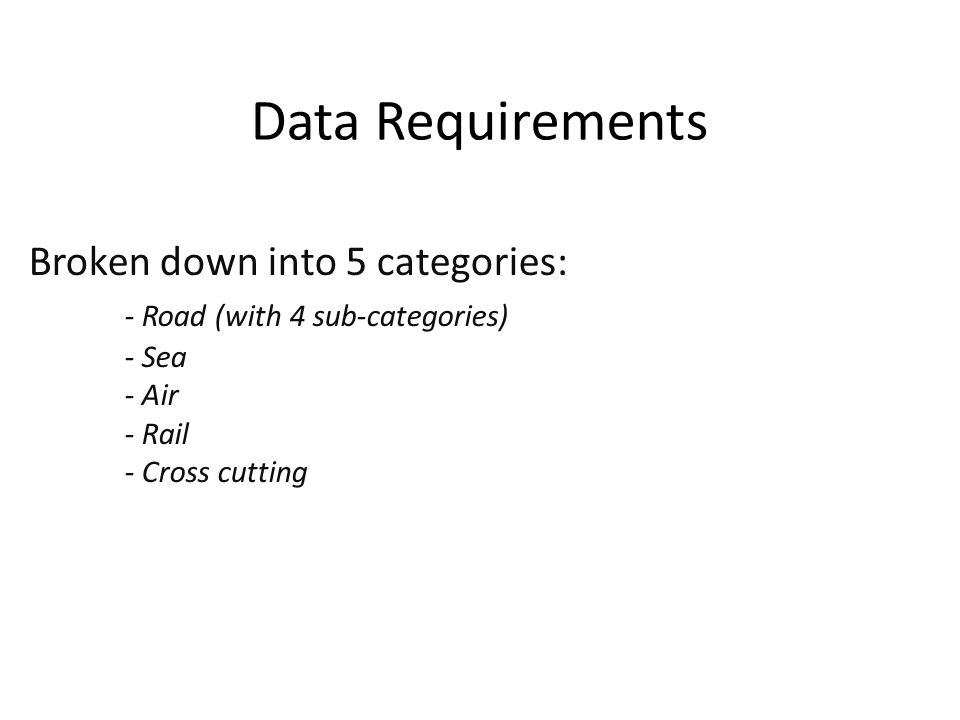 Data Requirements Broken down into 5 categories: - Road (with 4 sub-categories) - Sea - Air - Rail - Cross cutting