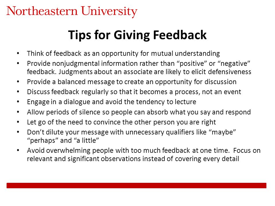 Tips for Giving Feedback Think of feedback as an opportunity for mutual understanding Provide nonjudgmental information rather than positive or negative feedback.