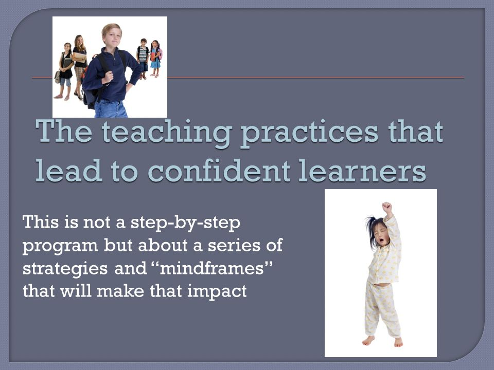 The teaching practices that lead to confident learners This is not a step-by-step program but about a series of strategies and mindframes that will make that impact